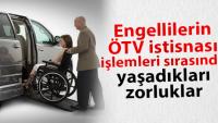 Engellilerin ÖTV muafiyeti işlemleri sırasında yaşadıkları zorluklar